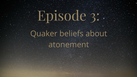episode 3, quaker beliefs about atonement