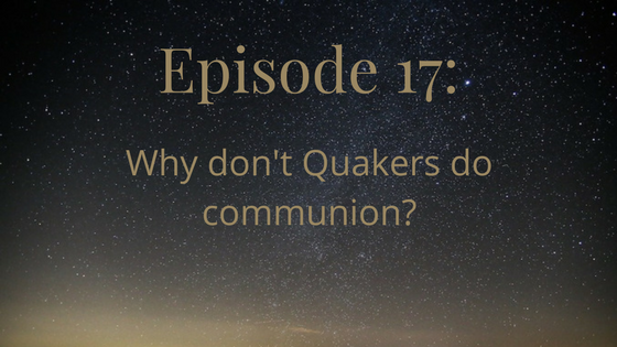 episode 17: why don't quakers do communion?