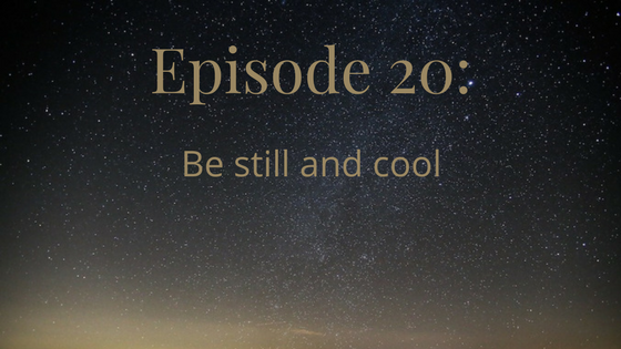 episode 20: be still and cool