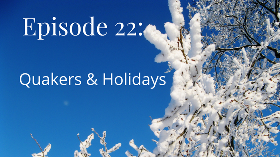Episode 22 Quakers and holidays